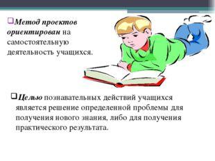 Метод проектов ориентирован на самостоятельную деятельность учащихся. Целью п