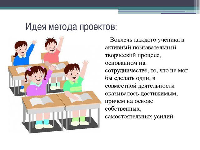 Идея метода проектов: Вовлечь каждого ученика в активный познавательный творч...
