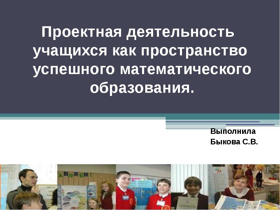 Выполнила Быкова С.В. Проектная деятельность учащихся как пространство успешн...