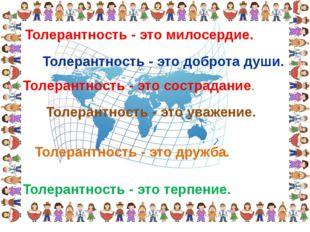 Толерантность - это дружба. Толерантность - это милосердие. Толерантность - э