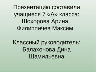 Презентацию составили учащиеся 7 «А» класса: Шохорова Арина, Филиппичев Макси