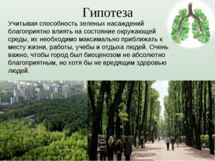 Гипотеза Учитывая способность зеленых насаждений благоприятно влиять на состо