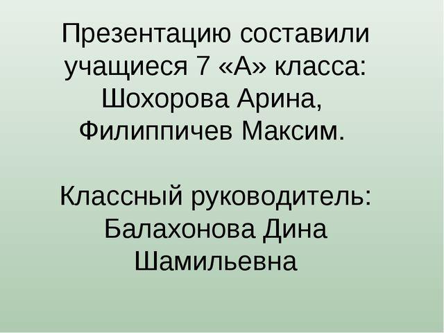 Презентацию составили учащиеся 7 «А» класса: Шохорова Арина, Филиппичев Макси...