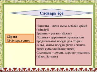 Словарь ĕçĕ Невестка – жена сына, ывăлăн арăмĕ (мăшăрĕ) Бранить – ругать (вăр