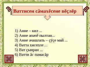 1) Анне – кил ... 2) Анне апачĕ пылтан... 3) Анне ачашлать – çÿçе май ... 4)