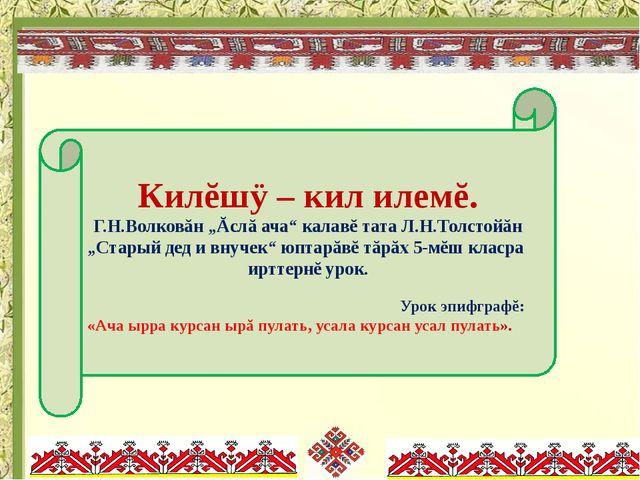 """Килĕшÿ – кил илемĕ. Г.Н.Волковăн """"Ăслă ача"""" калавĕ тата Л.Н.Толстойăн """"Стары..."""