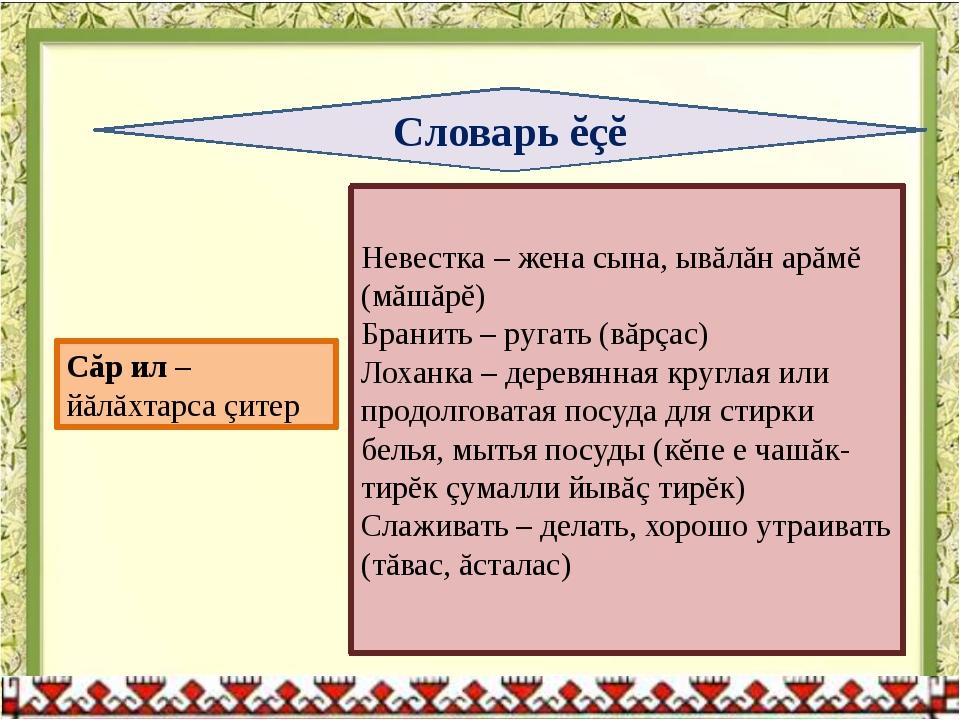 Словарь ĕçĕ Невестка – жена сына, ывăлăн арăмĕ (мăшăрĕ) Бранить – ругать (вăр...