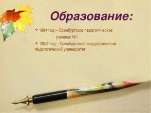 Образование: 1984 год – Оренбургское педагогическое училище №1 2009 год – Оре
