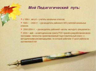 Мой Педагогический путь: с 1984 г. август – учитель начальных классов; 1995 г