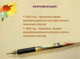 квалификация: 2004 год – присвоена первая квалификационная категория учителя