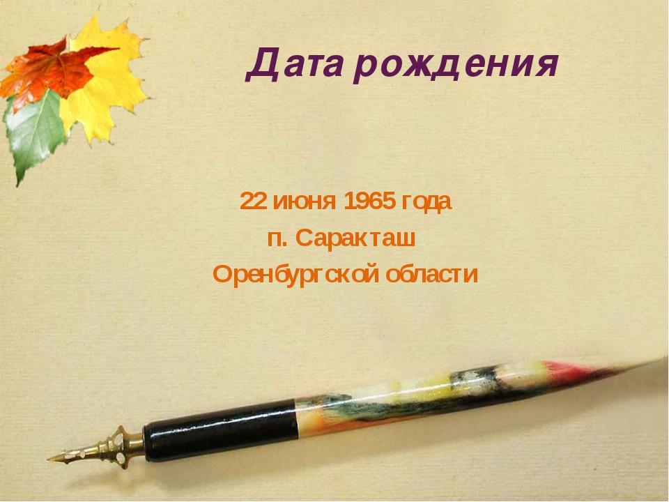 Дата рождения 22 июня 1965 года п. Саракташ Оренбургской области