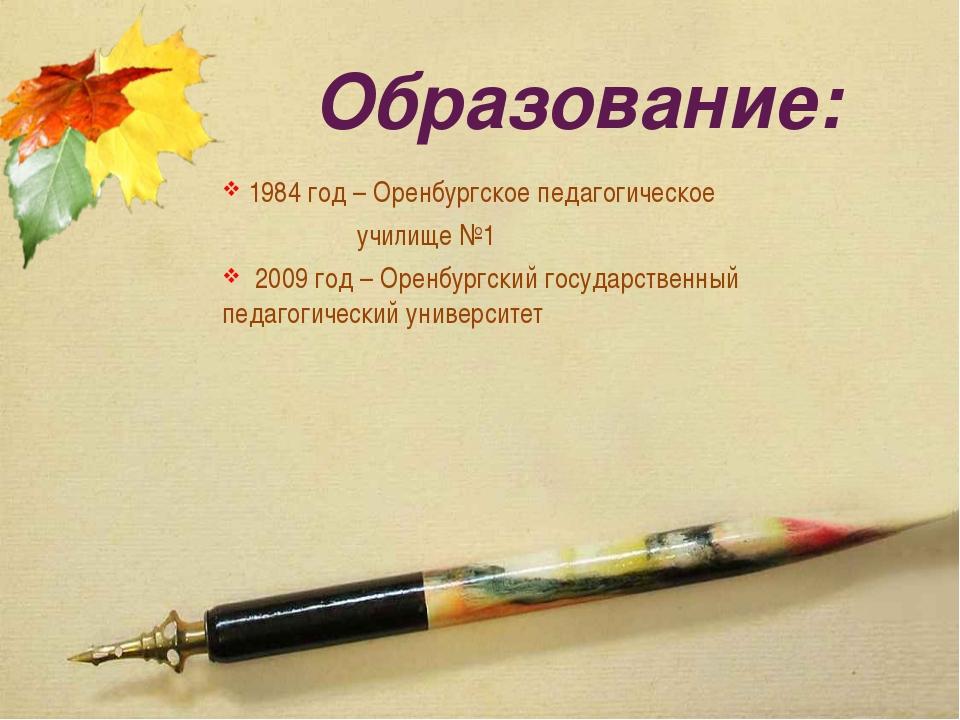 Образование: 1984 год – Оренбургское педагогическое училище №1 2009 год – Оре...