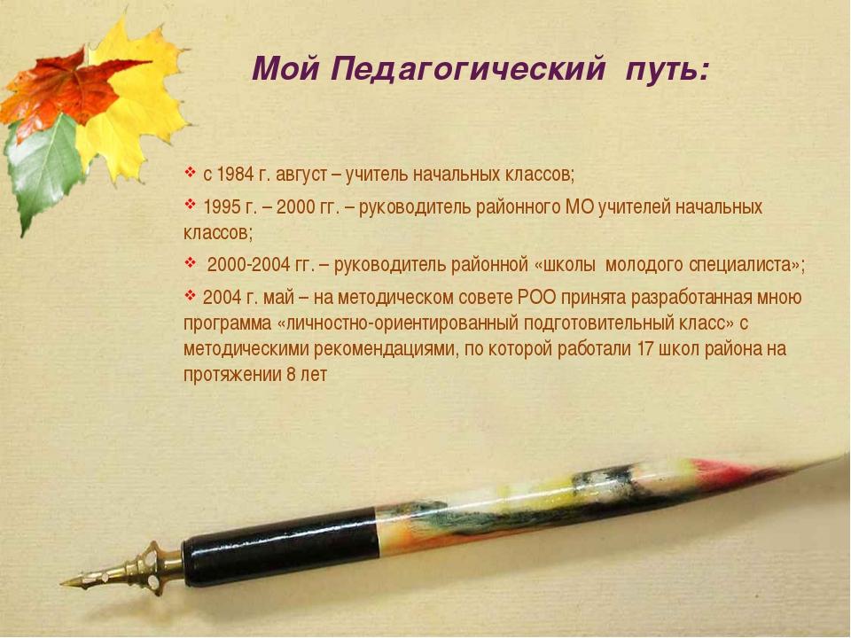 Мой Педагогический путь: с 1984 г. август – учитель начальных классов; 1995 г...