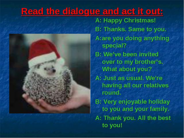 Read the dialogue and act it out: A: Happy Christmas! B: Thanks. Same to you....