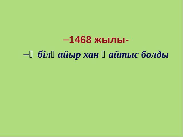 1468 жылы- Әбілқайыр хан қайтыс болды