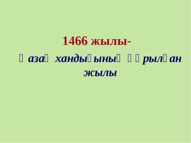 1466 жылы- Қазақ хандығының құрылған жылы
