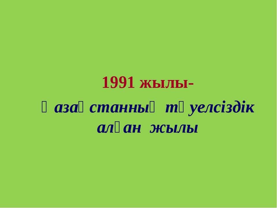 1991 жылы- Қазақстанның тәуелсіздік алған жылы