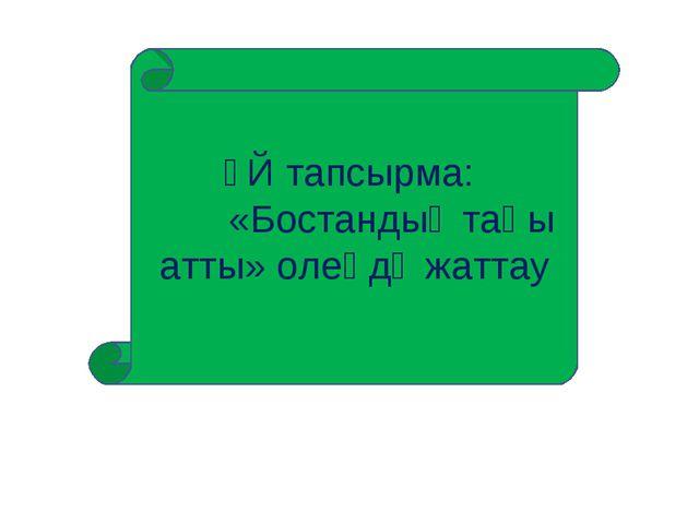 ҮЙ тапсырма: «Бостандық таңы атты» олеңдә жаттау