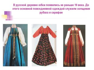 В русской деревне юбки появились не раньше 19 века. До этого основной повсед