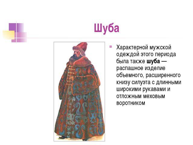 Шуба Характерной мужской одеждой этого периода была также шуба— распашное из...