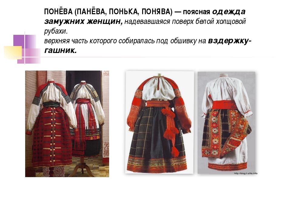 ПОНЁВА (ПАНЁВА, ПОНЬКА, ПОНЯВА) — поясная одежда замужних женщин,надевавшаяс...
