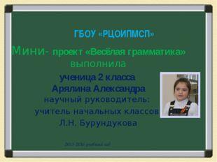 Мини- проект «Весёлая грамматика» выполнила ученица 2 класса Арялина Александ