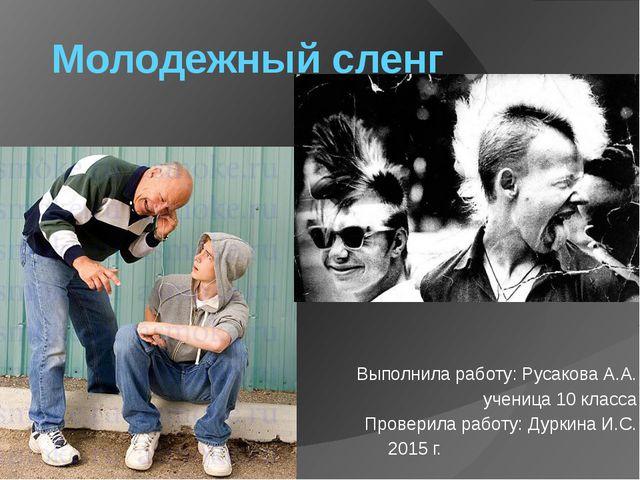 Молодежный сленг Выполнила работу: Русакова А.А. ученица 10 класса Проверила...