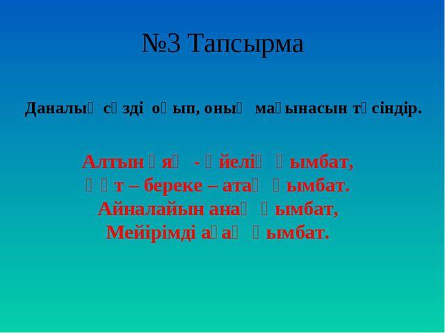 №3 Тапсырма  Алтын ұяң - әйелің қымбат, Құт – береке – атаң қымбат. Айналайы...
