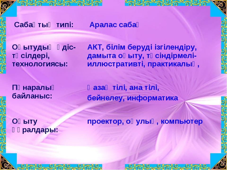 Сабақтың типі:  Аралас сабақ Оқытудың әдіс-тәсілдері, технологиясы: АКТ, б...