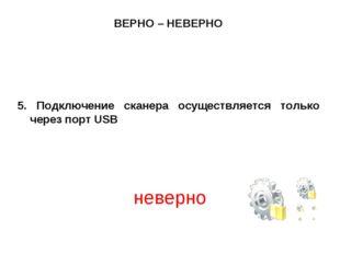 ВЕРНО – НЕВЕРНО 5. Подключение сканера осуществляется только через порт USB н