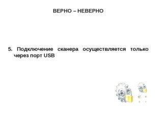 ВЕРНО – НЕВЕРНО 5. Подключение сканера осуществляется только через порт USB
