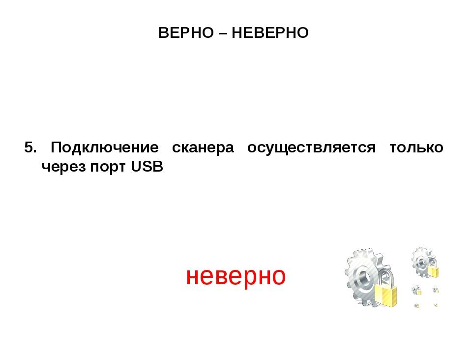 ВЕРНО – НЕВЕРНО 5. Подключение сканера осуществляется только через порт USB н...