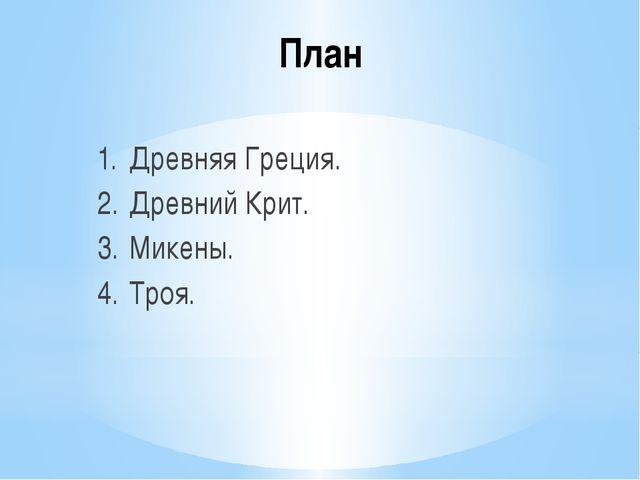 План 1.Древняя Греция. 2.Древний Крит. 3.Микены. 4.Троя.