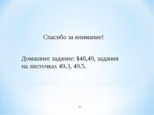 * Спасибо за внимание! Домашнее задание: §48,49, задания на листочках 49.3, 4
