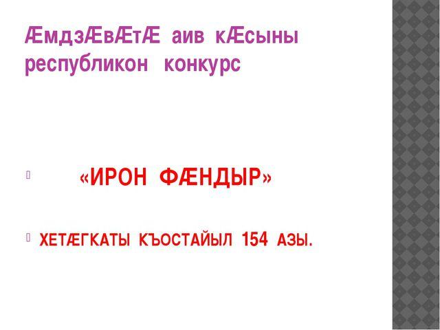 ÆмдзÆвÆтÆ аив кÆсыны республикон конкурс «ИРОН ФÆНДЫР» ХЕТÆГКАТЫ КЪОСТАЙЫЛ 15...