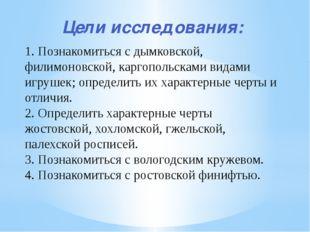 Цели исследования: 1. Познакомиться с дымковской, филимоновской, каргопольска