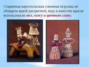 Старинная каргопольская глиняная игрушка не обладала яркой расцветкой, ведь в