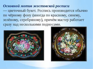 Основной мотив жостовской росписи —цветочный букет. Роспись производится обы