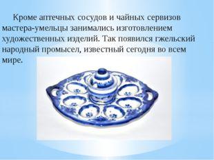 Кроме аптечных сосудов и чайных сервизов мастера-умельцы занимались изготовле