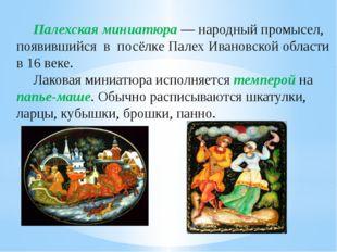 Палехская миниатюра— народный промысел, появившийся в посёлкеПалехИвановск