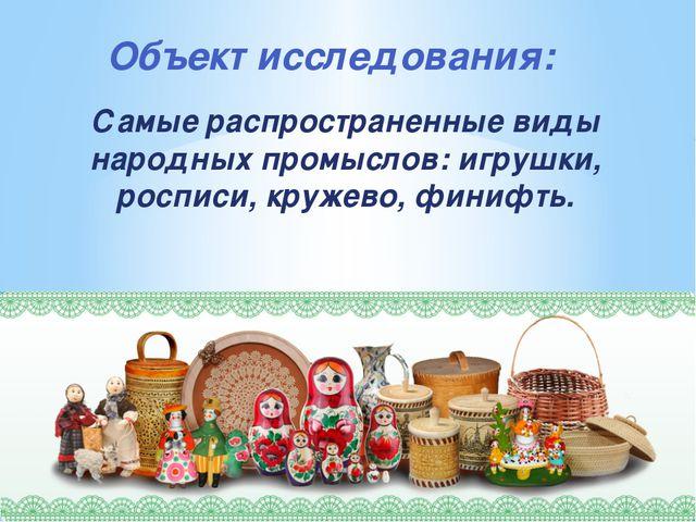 Объект исследования: Самые распространенные виды народных промыслов: игрушки,...