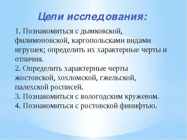 Цели исследования: 1. Познакомиться с дымковской, филимоновской, каргопольска...