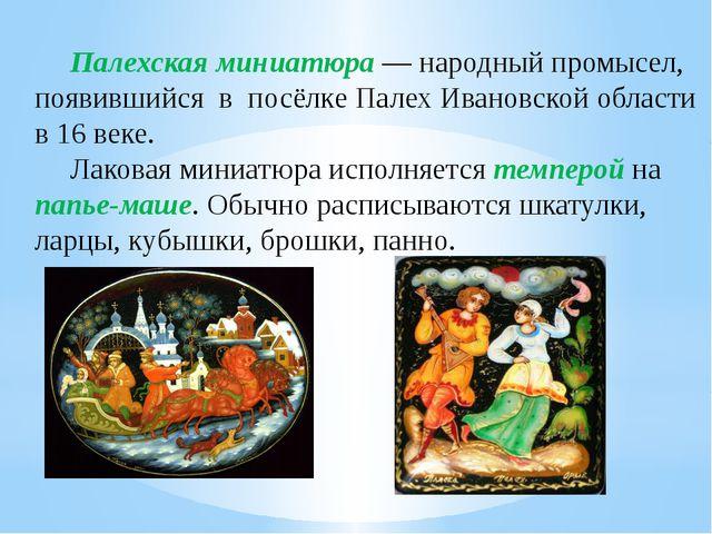 Палехская миниатюра— народный промысел, появившийся в посёлкеПалехИвановск...