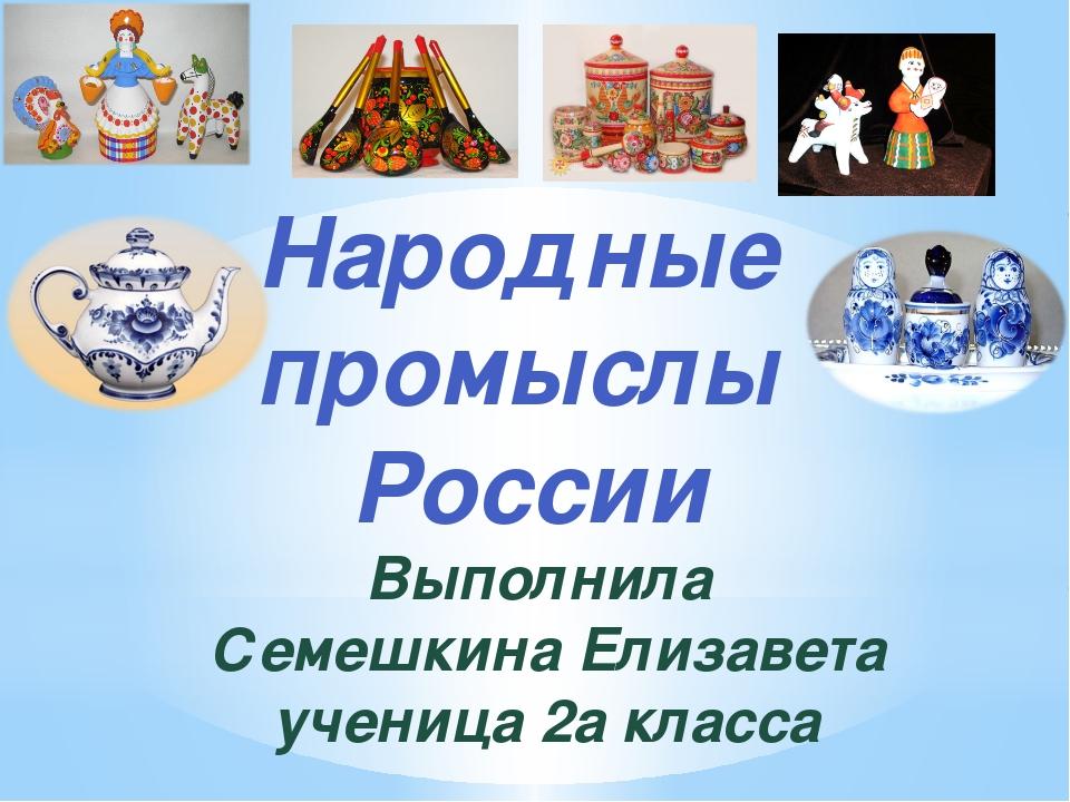 Народные промыслы России Выполнила Семешкина Елизавета ученица 2а класса