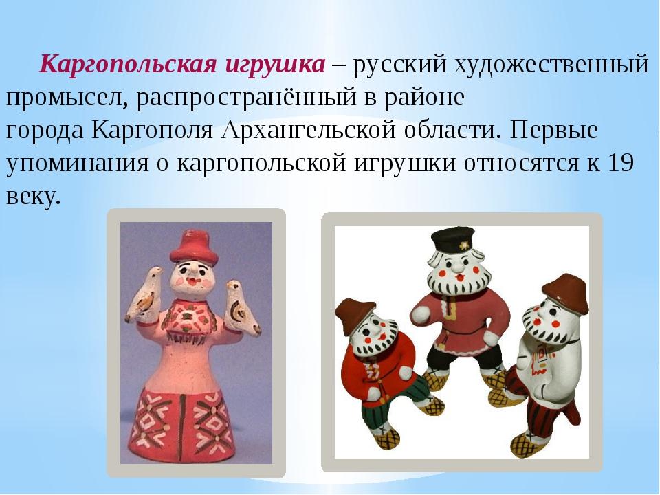 Каргопольская игрушка – русский художественный промысел, распространённый в р...