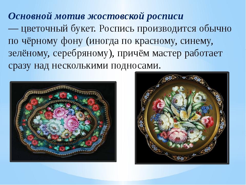 Основной мотив жостовской росписи —цветочный букет. Роспись производится обы...