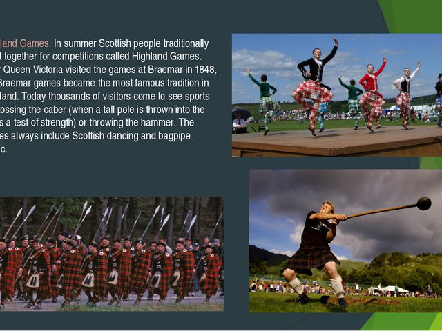 Highland Games. In summer Scottish people traditionally meet together for com...