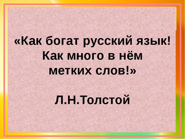«Как богат русский язык! Как много в нём метких слов!» Л.Н.Толстой