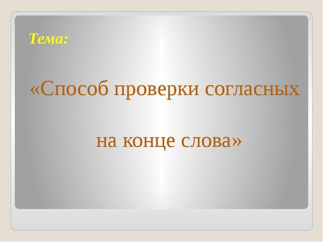 Тема: «Способ проверки согласных на конце слова»