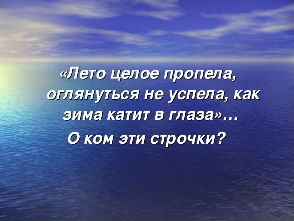 «Лето целое пропела, оглянуться не успела, как зима катит в глаза»… О ком эти...